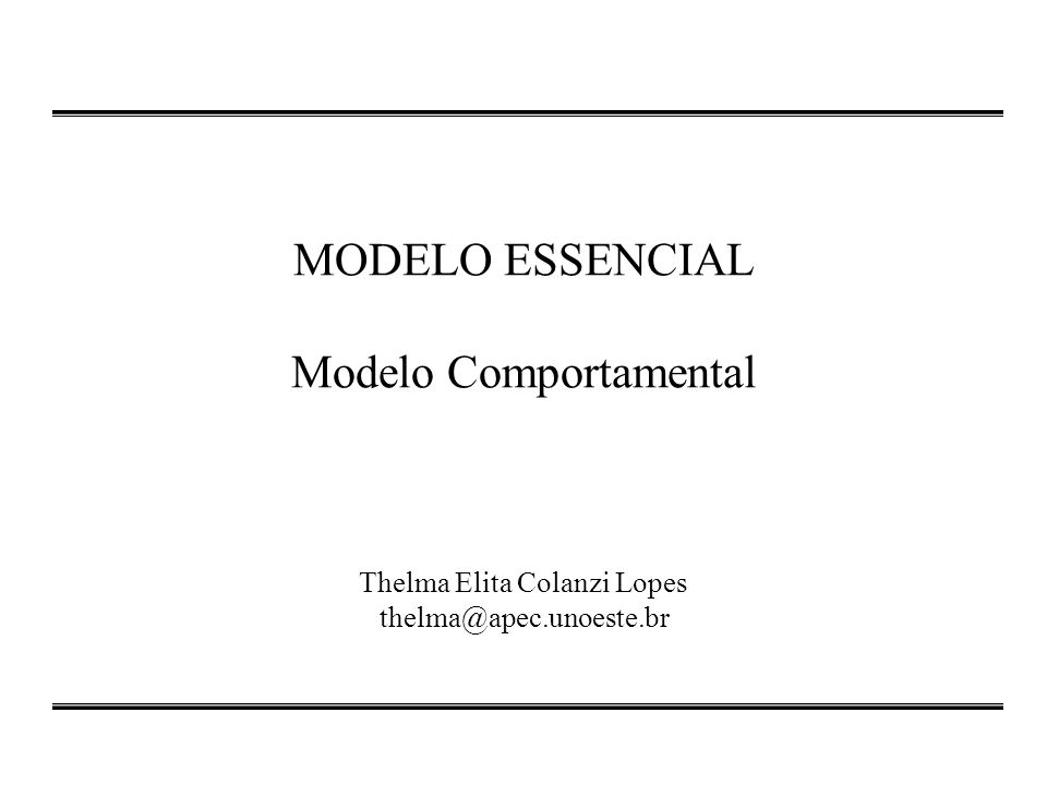 MODELO ESSENCIAL Modelo Comportamental Thelma Elita Colanzi Lopes thelma@apec.unoeste.br