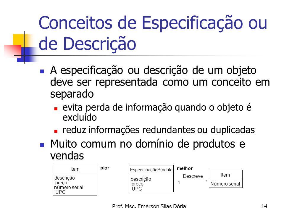 Prof. Msc. Emerson Silas Dória14 A especificação ou descrição de um objeto deve ser representada como um conceito em separado evita perda de informaçã