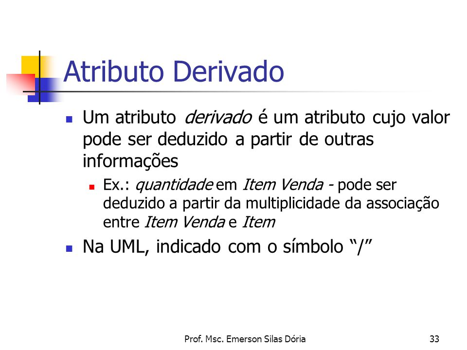 Prof. Msc. Emerson Silas Dória33 Atributo Derivado Um atributo derivado é um atributo cujo valor pode ser deduzido a partir de outras informações Ex.: