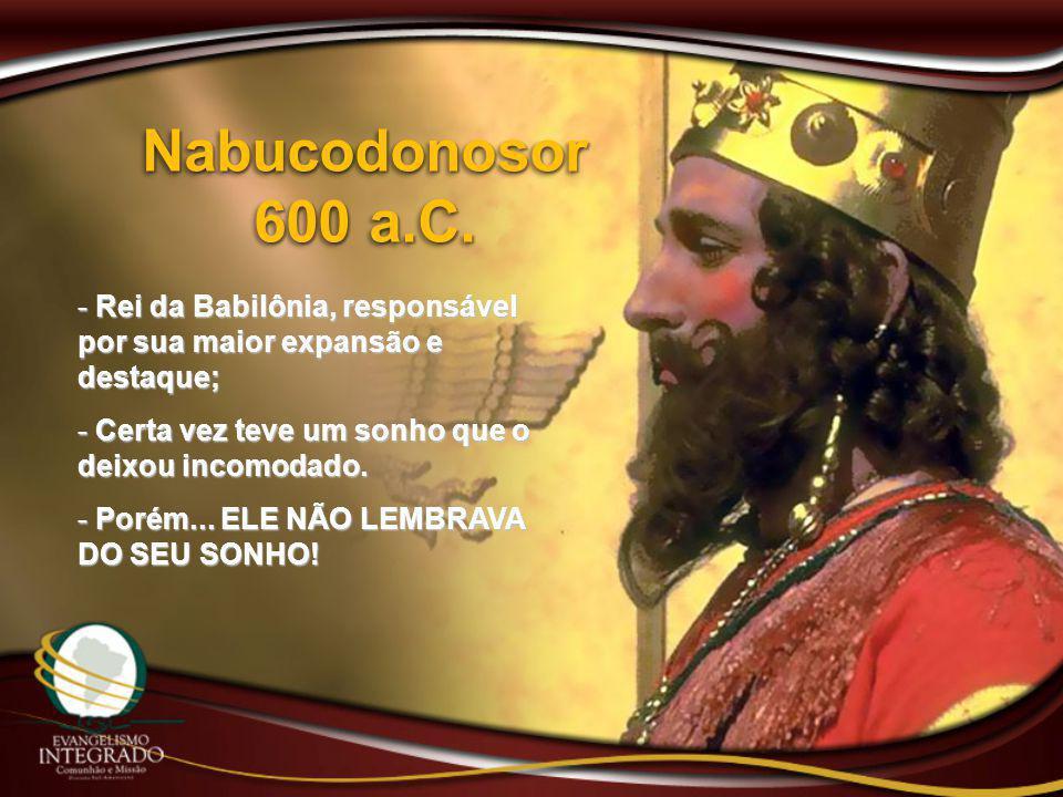 Nabucodonosor 600 a.C. - Rei da Babilônia, responsável por sua maior expansão e destaque; - Certa vez teve um sonho que o deixou incomodado. - Porém..
