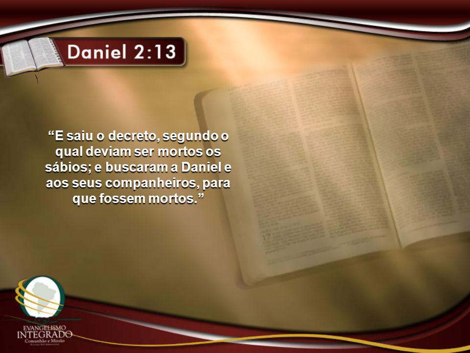"""""""E saiu o decreto, segundo o qual deviam ser mortos os sábios; e buscaram a Daniel e aos seus companheiros, para que fossem mortos."""""""