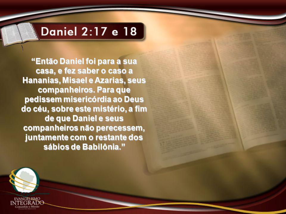 """""""Então Daniel foi para a sua casa, e fez saber o caso a Hananias, Misael e Azarias, seus companheiros. Para que pedissem misericórdia ao Deus do céu,"""