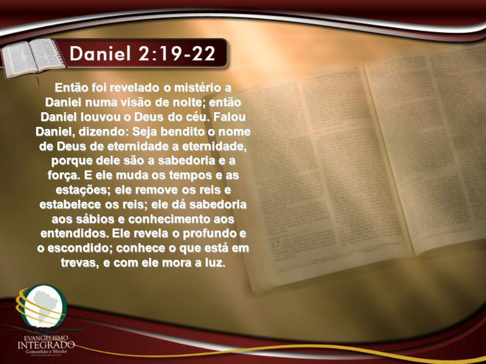 Então foi revelado o mistério a Daniel numa visão de noite; então Daniel louvou o Deus do céu. Falou Daniel, dizendo: Seja bendito o nome de Deus de e