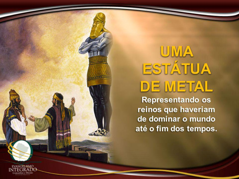 UMA ESTÁTUA DE METAL Representando os reinos que haveriam de dominar o mundo até o fim dos tempos. UMA ESTÁTUA DE METAL Representando os reinos que ha