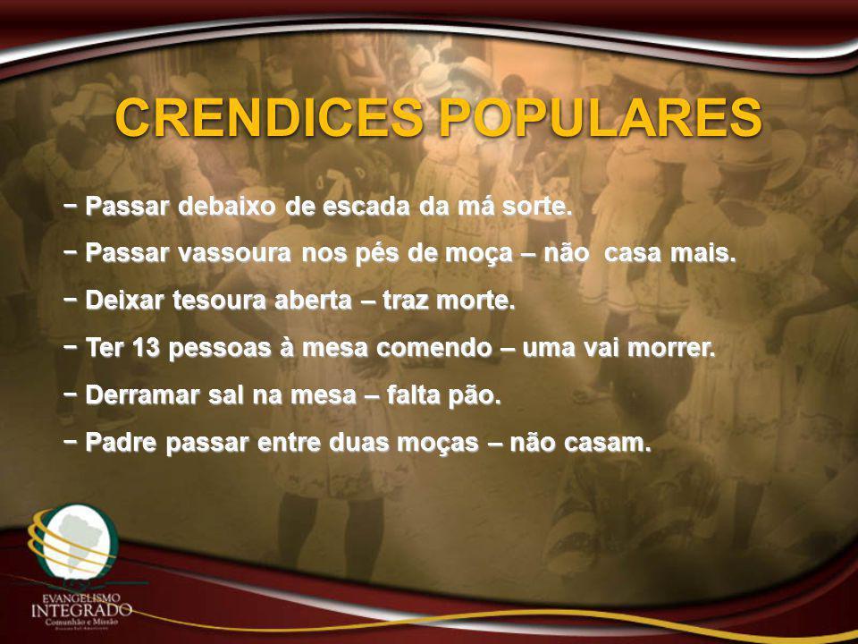 CRENDICES POPULARES − Passar debaixo de escada da má sorte. − Passar vassoura nos pés de moça – não casa mais. − Deixar tesoura aberta – traz morte. −
