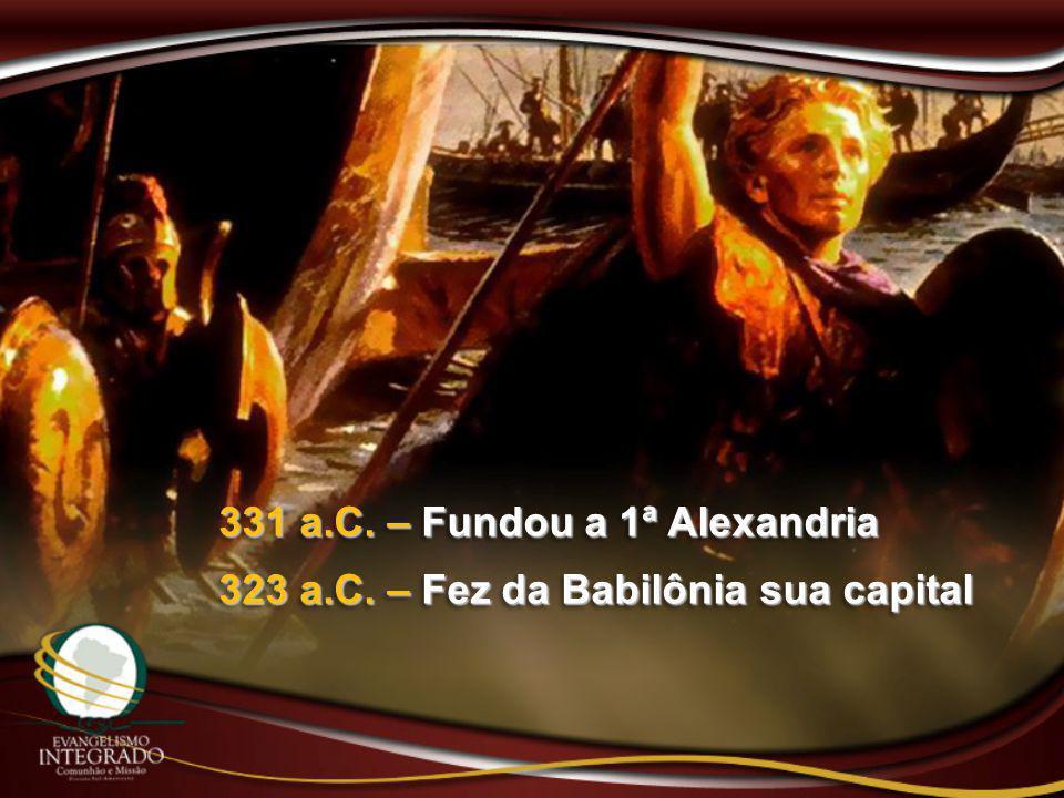 331 a.C. – Fundou a 1ª Alexandria 323 a.C. – Fez da Babilônia sua capital 331 a.C. – Fundou a 1ª Alexandria 323 a.C. – Fez da Babilônia sua capital