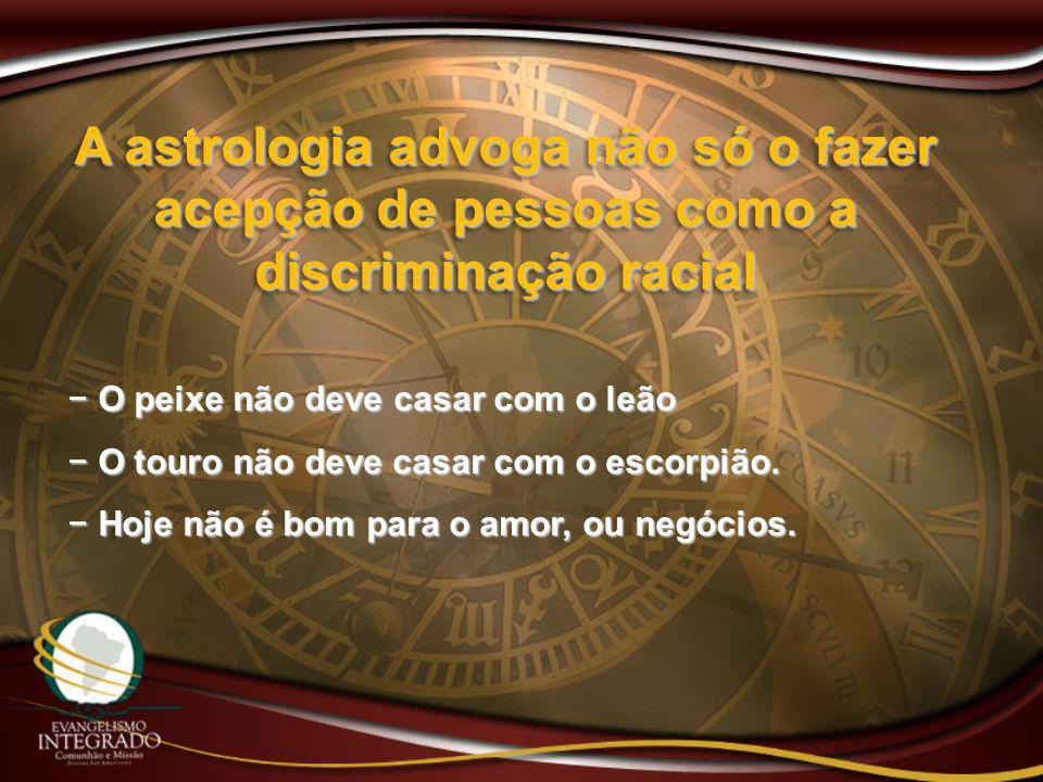 A astrologia advoga não só o fazer acepção de pessoas como a discriminação racial − O peixe não deve casar com o leão − O touro não deve casar com o e
