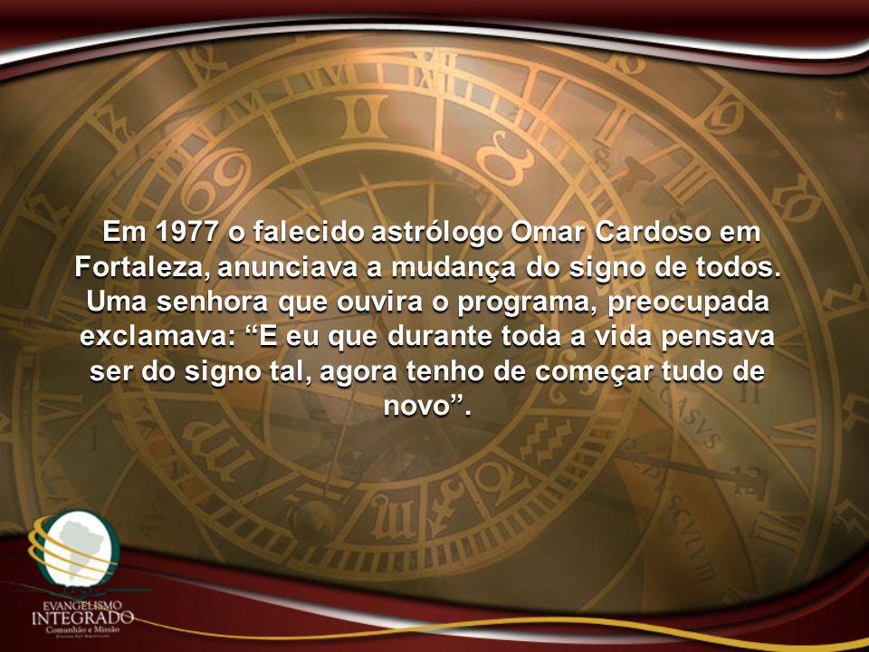 Em 1977 o falecido astrólogo Omar Cardoso em Fortaleza, anunciava a mudança do signo de todos. Uma senhora que ouvira o programa, preocupada exclamava