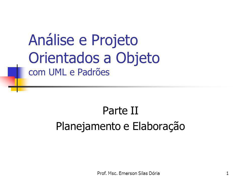 Prof. Msc. Emerson Silas Dória1 Análise e Projeto Orientados a Objeto com UML e Padrões Parte II Planejamento e Elaboração