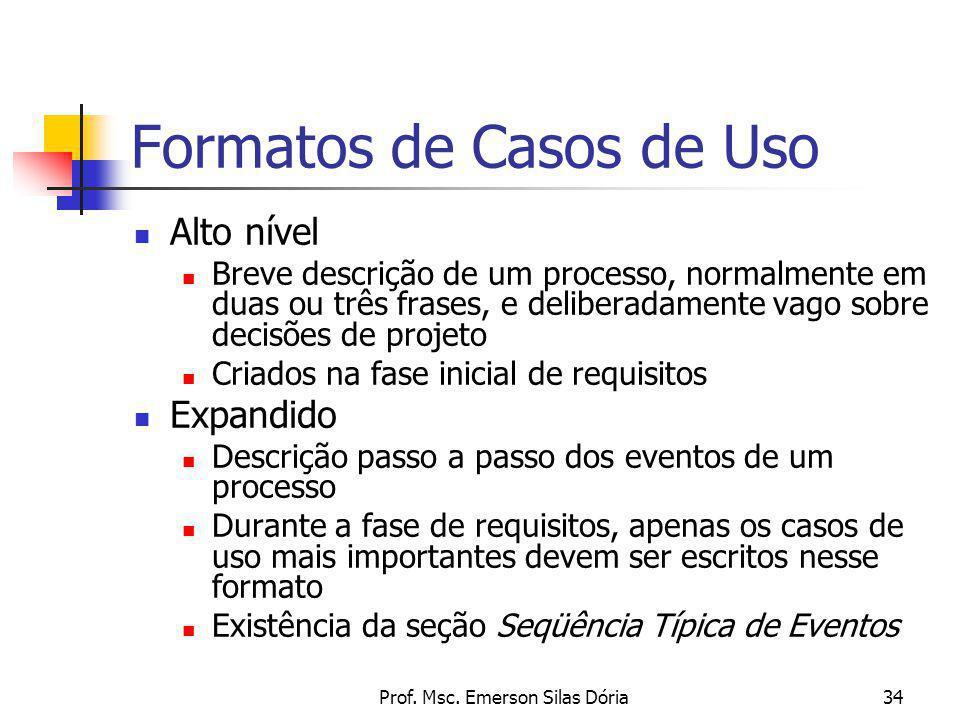 Prof. Msc. Emerson Silas Dória34 Formatos de Casos de Uso Alto nível Breve descrição de um processo, normalmente em duas ou três frases, e deliberadam