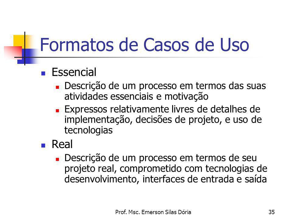 Prof. Msc. Emerson Silas Dória35 Formatos de Casos de Uso Essencial Descrição de um processo em termos das suas atividades essenciais e motivação Expr