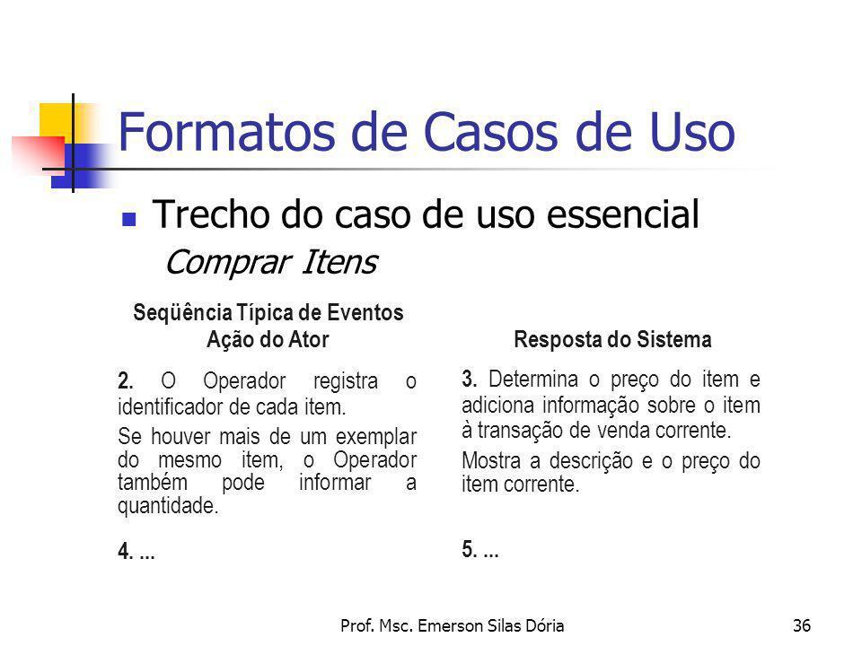 Prof. Msc. Emerson Silas Dória36 Formatos de Casos de Uso Trecho do caso de uso essencial Comprar Itens Resposta do Sistema 2. O Operador registra o i
