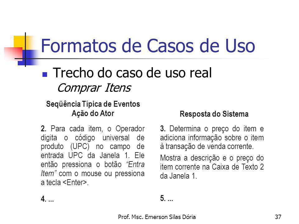 Prof. Msc. Emerson Silas Dória37 Formatos de Casos de Uso Trecho do caso de uso real Comprar Itens Resposta do Sistema 2. Para cada item, o Operador d