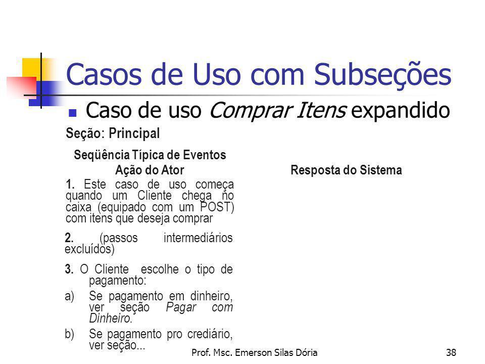 Prof. Msc. Emerson Silas Dória38 Casos de Uso com Subseções Seqüência Típica de Eventos Ação do Ator Resposta do Sistema 1. Este caso de uso começa qu