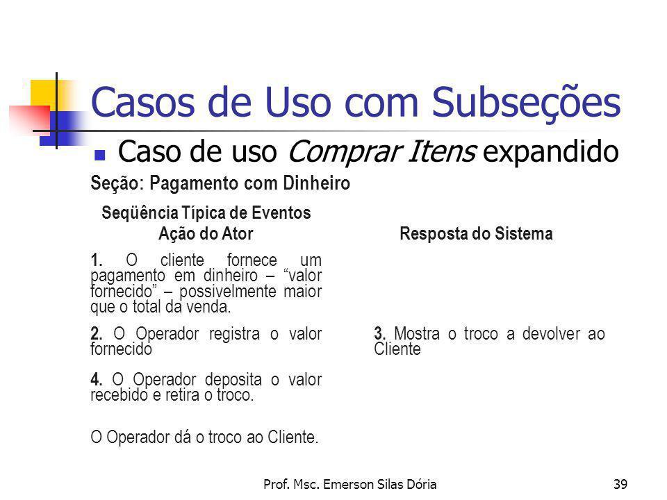 Prof. Msc. Emerson Silas Dória39 Casos de Uso com Subseções Caso de uso Comprar Itens expandido Seqüência Típica de Eventos Ação do Ator Resposta do S