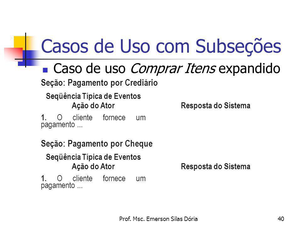 Prof. Msc. Emerson Silas Dória40 Casos de Uso com Subseções Caso de uso Comprar Itens expandido Seqüência Típica de Eventos Ação do Ator Resposta do S