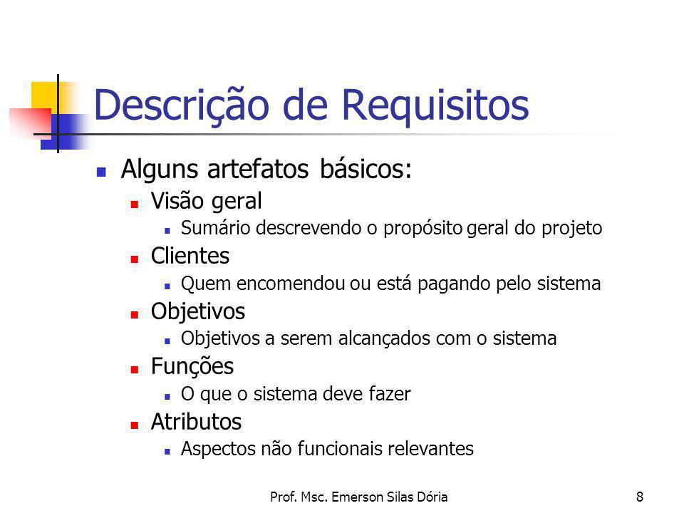 Prof. Msc. Emerson Silas Dória8 Descrição de Requisitos Alguns artefatos básicos: Visão geral Sumário descrevendo o propósito geral do projeto Cliente