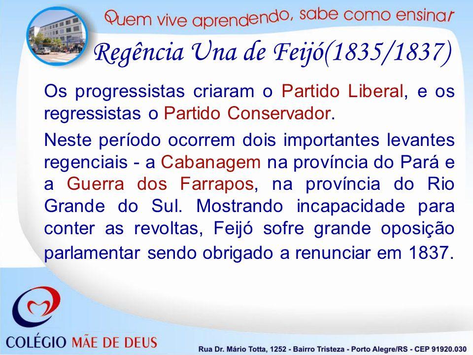 Regência Una de Feijó(1835/1837) Os progressistas criaram o Partido Liberal, e os regressistas o Partido Conservador. Neste período ocorrem dois impor