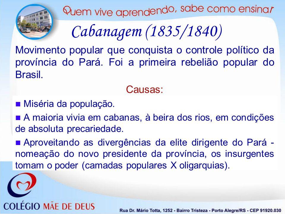 Cabanagem (1835/1840) Movimento popular que conquista o controle político da província do Pará. Foi a primeira rebelião popular do Brasil. Causas: Mis