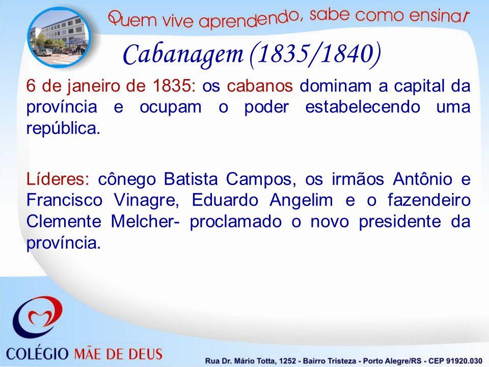 Cabanagem (1835/1840) 6 de janeiro de 1835: os cabanos dominam a capital da província e ocupam o poder estabelecendo uma república. Líderes: cônego Ba