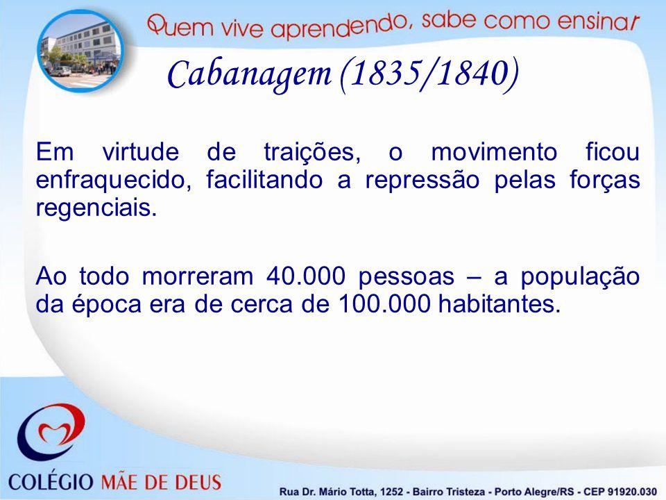 Cabanagem (1835/1840) Em virtude de traições, o movimento ficou enfraquecido, facilitando a repressão pelas forças regenciais. Ao todo morreram 40.000