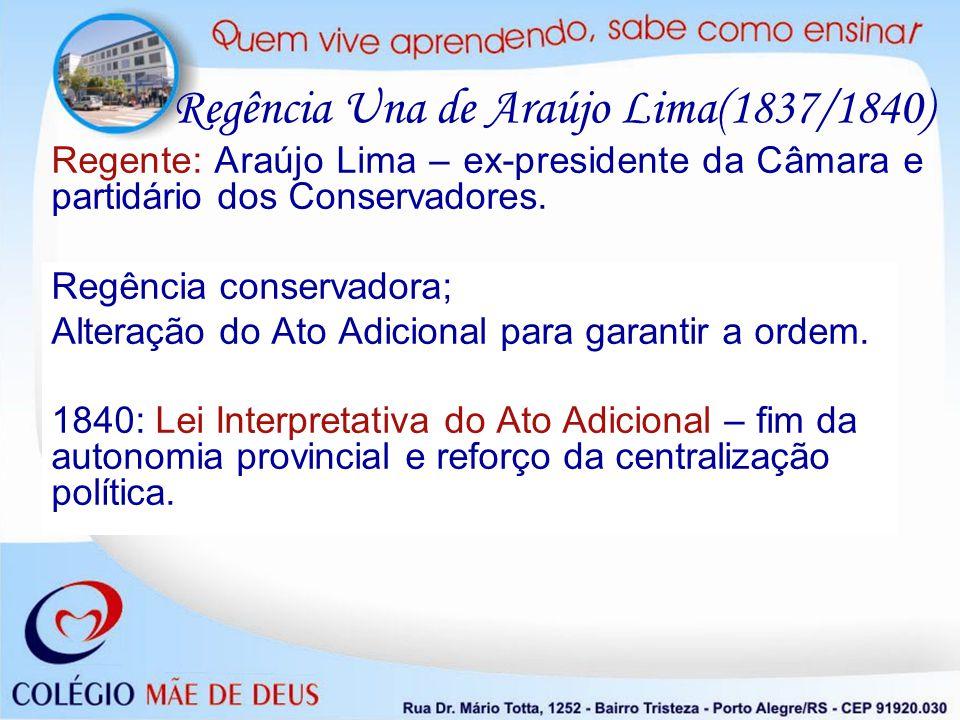 Regência Una de Araújo Lima(1837/1840) Regente: Araújo Lima – ex-presidente da Câmara e partidário dos Conservadores. Regência conservadora; Alteração