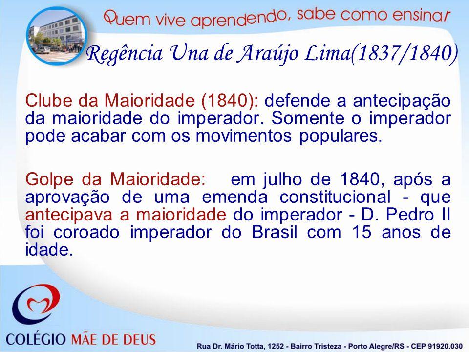 Clube da Maioridade (1840): defende a antecipação da maioridade do imperador. Somente o imperador pode acabar com os movimentos populares. Golpe da Ma