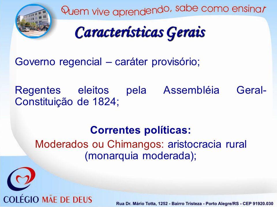 Características Gerais Governo regencial – caráter provisório; Regentes eleitos pela Assembléia Geral- Constituição de 1824; Correntes políticas: Mode