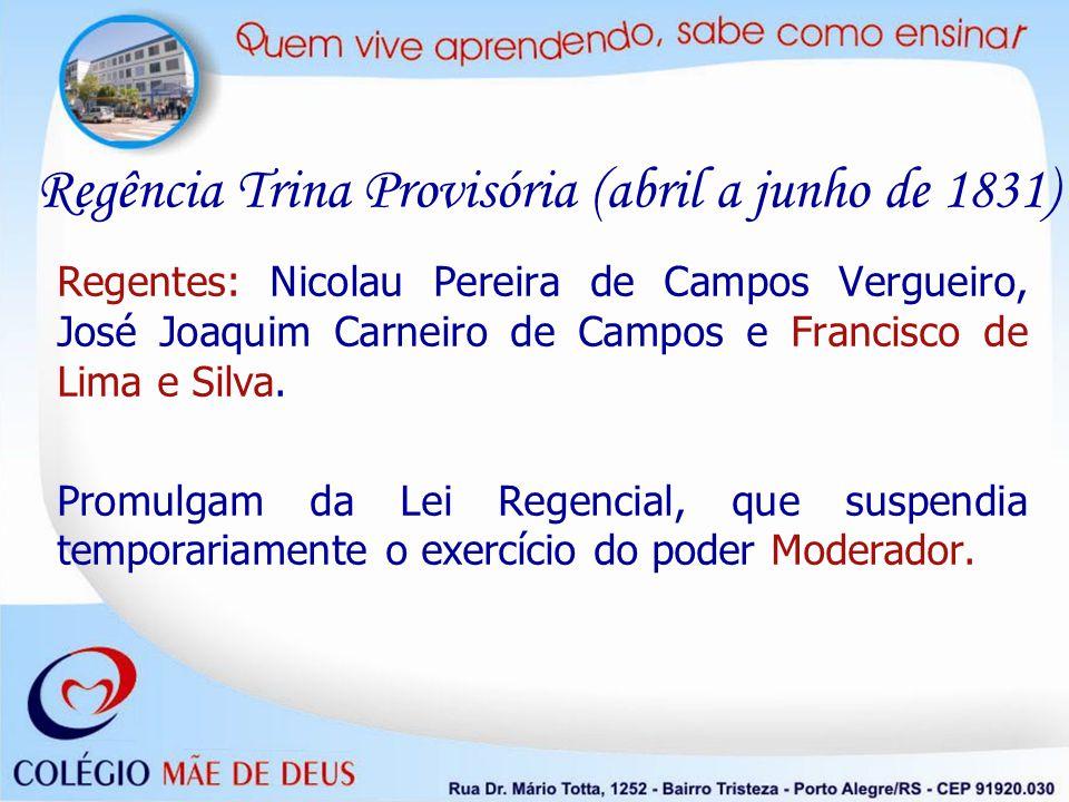Regência Trina Provisória (abril a junho de 1831) Regentes: Nicolau Pereira de Campos Vergueiro, José Joaquim Carneiro de Campos e Francisco de Lima e