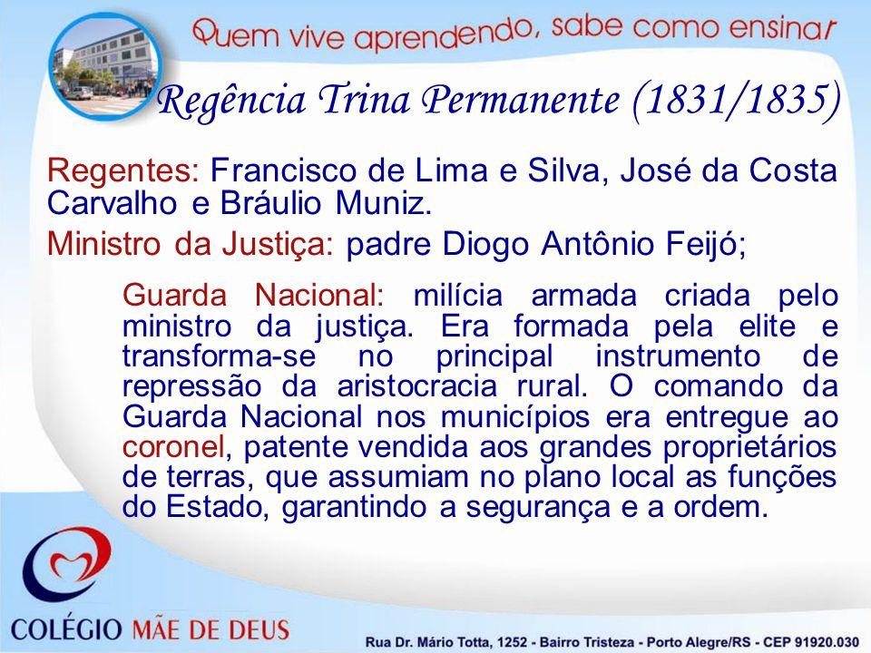 Regentes: Francisco de Lima e Silva, José da Costa Carvalho e Bráulio Muniz. Ministro da Justiça: padre Diogo Antônio Feijó; Regência Trina Permanente