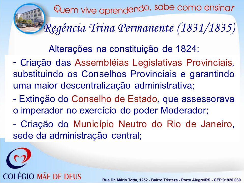 Alterações na constituição de 1824: - C riação das Assembléias Legislativas Provinciais, substituindo os Conselhos Provinciais e garantindo uma maior