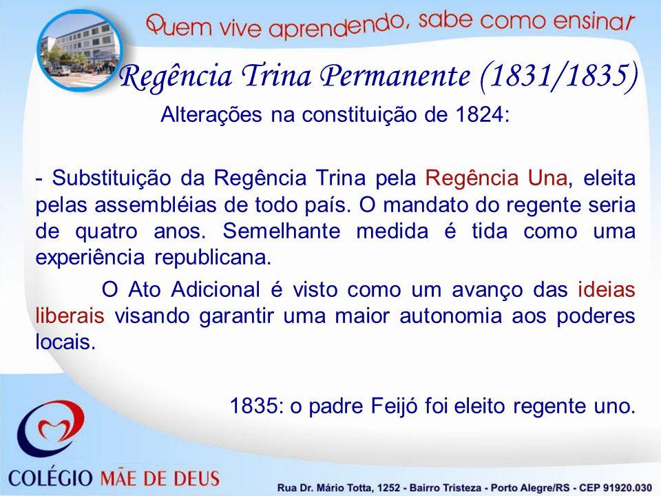 Alterações na constituição de 1824: - Substituição da Regência Trina pela Regência Una, eleita pelas assembléias de todo país. O mandato do regente se