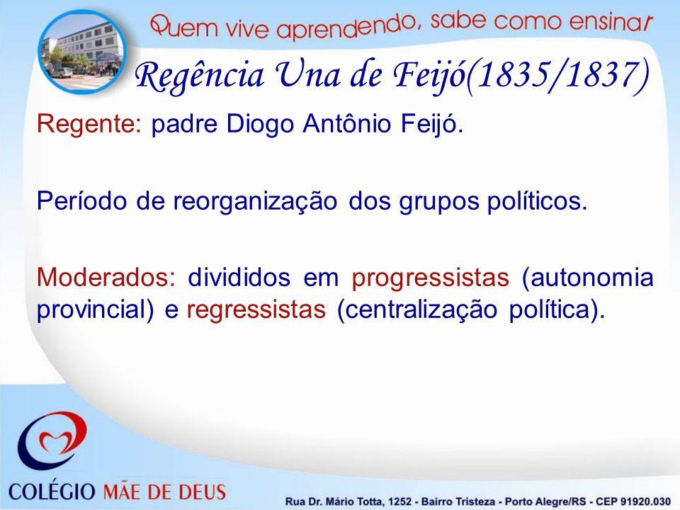 Regência Una de Feijó(1835/1837) Regente: padre Diogo Antônio Feijó. Período de reorganização dos grupos políticos. Moderados: divididos em progressis