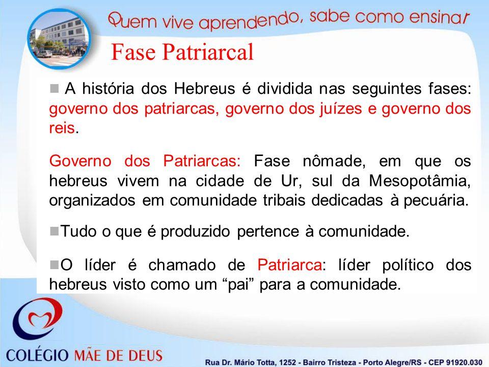 Fase Patriarcal A história dos Hebreus é dividida nas seguintes fases: governo dos patriarcas, governo dos juízes e governo dos reis. Governo dos Patr