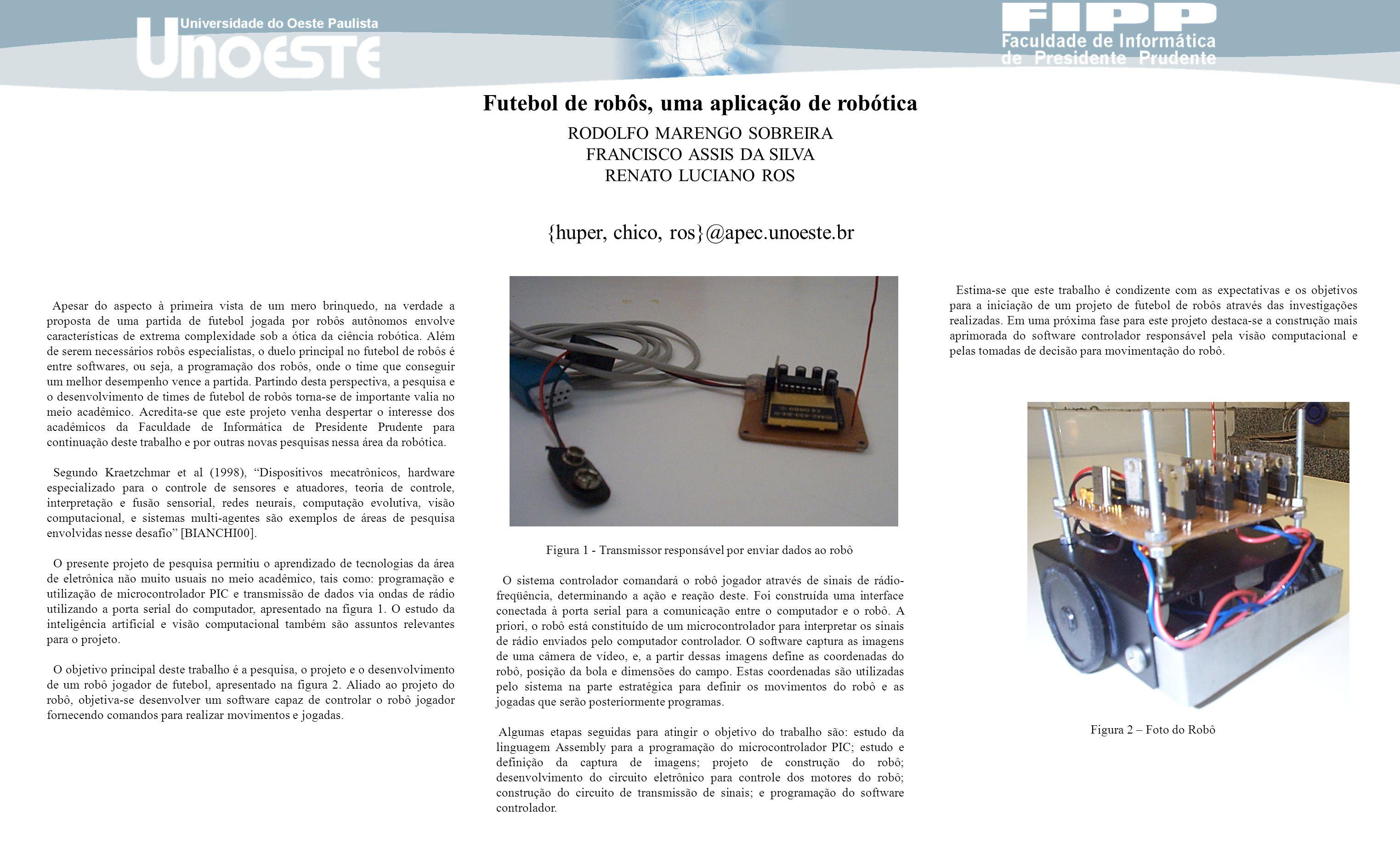 Futebol de robôs, uma aplicação de robótica RODOLFO MARENGO SOBREIRA FRANCISCO ASSIS DA SILVA RENATO LUCIANO ROS {huper, chico, ros}@apec.unoeste.br A