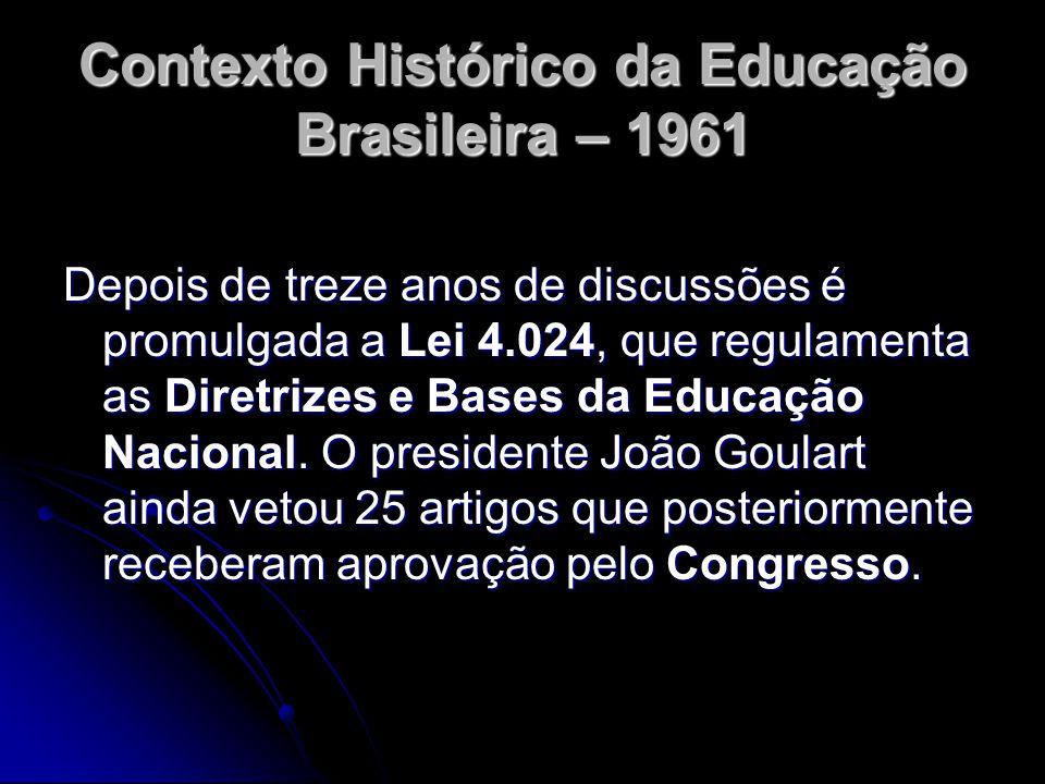 Contexto Histórico da Educação Brasileira – 1961 Depois de treze anos de discussões é promulgada a Lei 4.024, que regulamenta as Diretrizes e Bases da