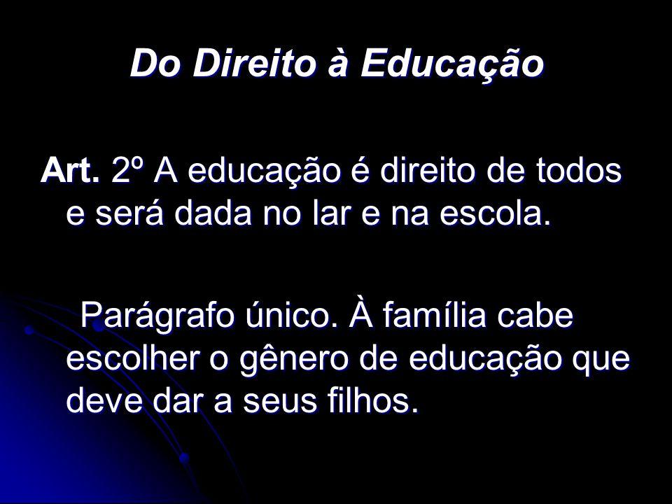 Do Direito à Educação Art. 2º A educação é direito de todos e será dada no lar e na escola. Parágrafo único. À família cabe escolher o gênero de educa