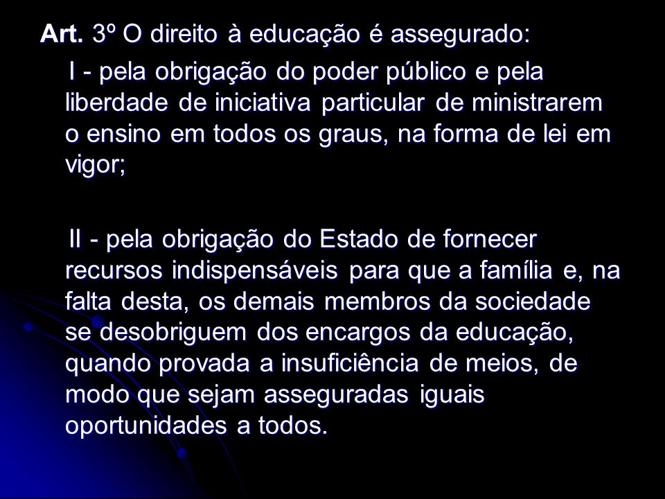 Art. 3º O direito à educação é assegurado: I - pela obrigação do poder público e pela liberdade de iniciativa particular de ministrarem o ensino em to
