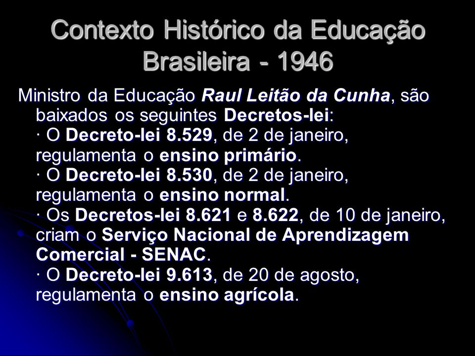 Contexto Histórico da Educação Brasileira - 1946 Ministro da Educação Raul Leitão da Cunha, são baixados os seguintes Decretos-lei: · O Decreto-lei 8.