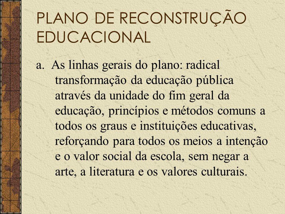 PLANO DE RECONSTRUÇÃO EDUCACIONAL a. As linhas gerais do plano: radical transformação da educação pública através da unidade do fim geral da educação,