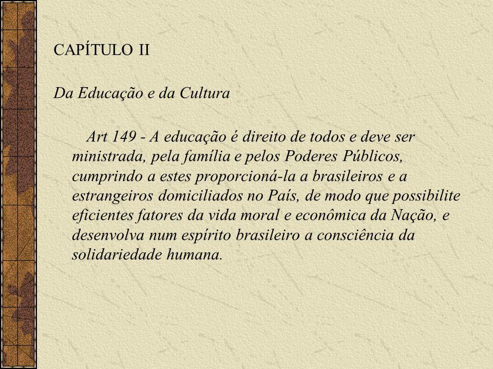 CAPÍTULO II Da Educação e da Cultura Art 149 - A educação é direito de todos e deve ser ministrada, pela família e pelos Poderes Públicos, cumprindo a