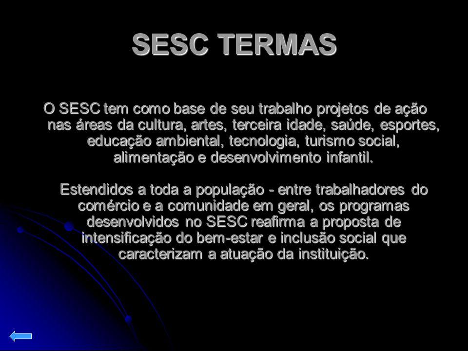 SESC TERMAS O SESC tem como base de seu trabalho projetos de ação nas áreas da cultura, artes, terceira idade, saúde, esportes, educação ambiental, te