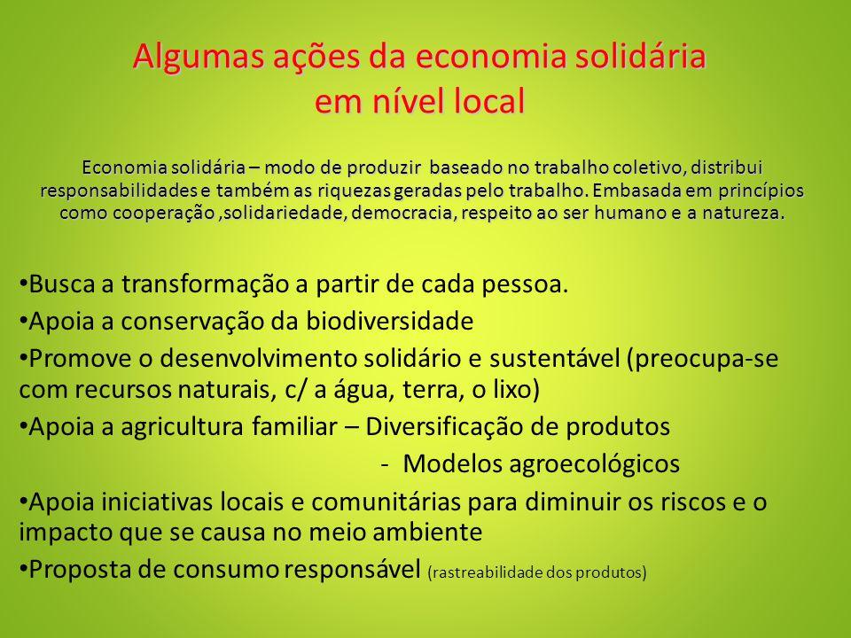 Algumas ações da economia solidária em nível local Economia solidária – modo de produzir baseado no trabalho coletivo, distribui responsabilidades e também as riquezas geradas pelo trabalho.