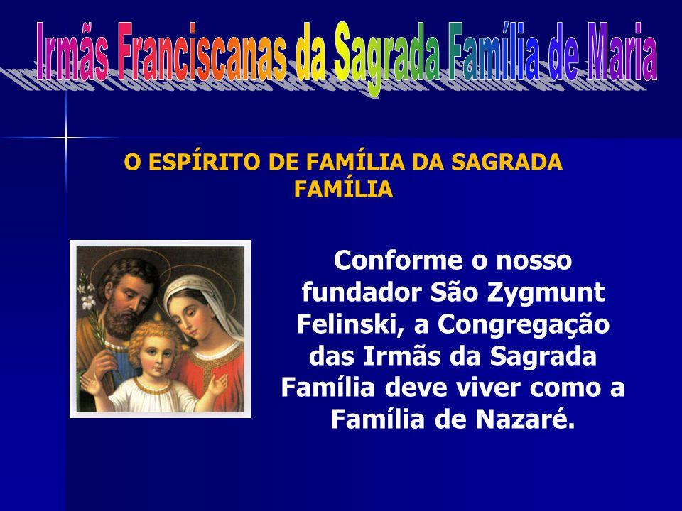 O ESPÍRITO DE FAMÍLIA DA SAGRADA FAMÍLIA Conforme o nosso fundador São Zygmunt Felinski, a Congregação das Irmãs da Sagrada Família deve viver como a Família de Nazaré.