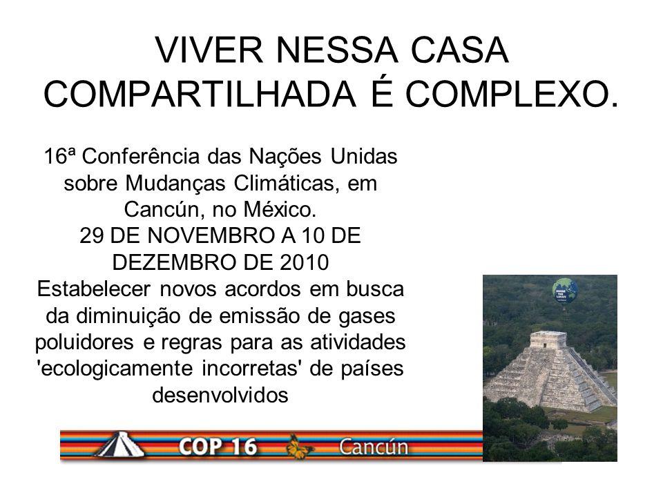 VIVER NESSA CASA COMPARTILHADA É COMPLEXO. 16ª Conferência das Nações Unidas sobre Mudanças Climáticas, em Cancún, no México. 29 DE NOVEMBRO A 10 DE D