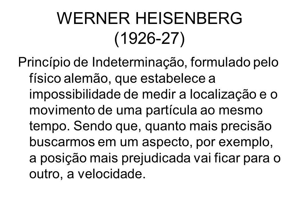 WERNER HEISENBERG (1926-27) Princípio de Indeterminação, formulado pelo físico alemão, que estabelece a impossibilidade de medir a localização e o mov