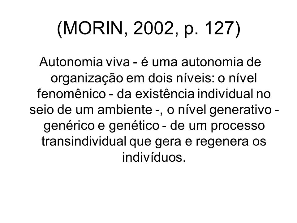 (MORIN, 2002, p. 127) Autonomia viva - é uma autonomia de organização em dois níveis: o nível fenomênico - da existência individual no seio de um ambi
