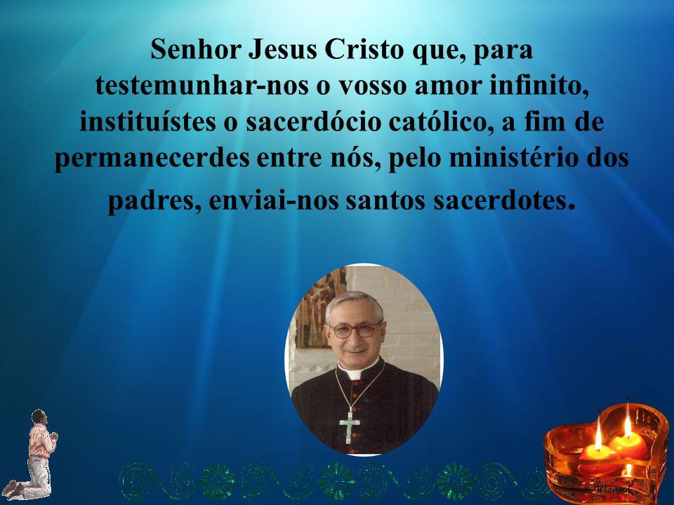 Senhor Jesus Cristo que, para testemunhar-nos o vosso amor infinito, instituístes o sacerdócio católico, a fim de permanecerdes entre nós, pelo minist