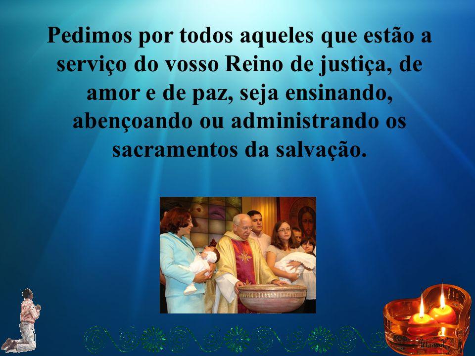 Pedimos por todos aqueles que estão a serviço do vosso Reino de justiça, de amor e de paz, seja ensinando, abençoando ou administrando os sacramentos