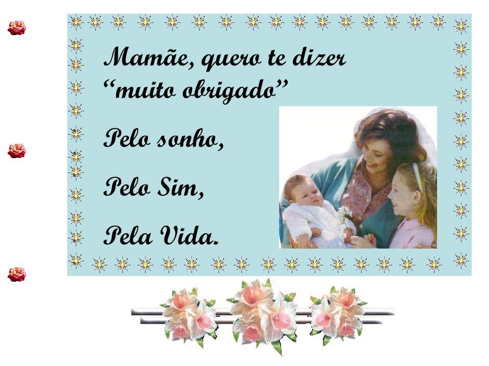 """************************ ************************ Mamãe, quero te dizer """"muito obrigado"""" Pelo sonho, Pelo Sim, Pela Vida."""